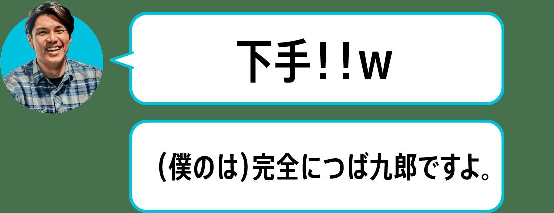 下手!!w(僕のは)完全につば九郎ですよ。